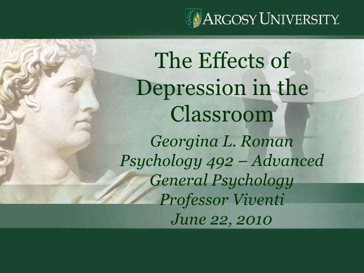 The Effects of Depression in the Classroom Georgina L. Roman Psychology 492 – Advanced General Psychology Professor Vivent...