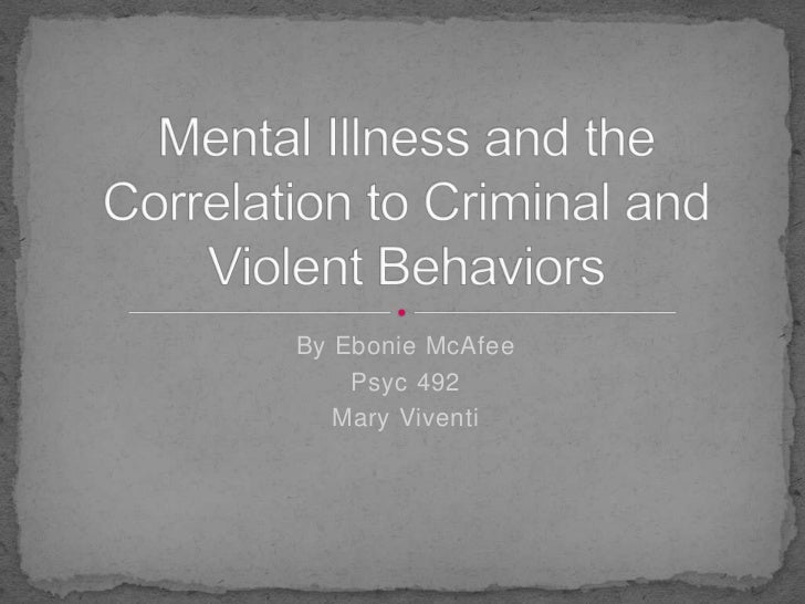 By Ebonie McAfee<br />Psyc 492<br />Mary Viventi<br />Mental Illness and the Correlation to Criminal and Violent Behaviors...