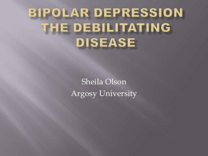 Bipolar DepressionThe debilitating Disease<br />Sheila Olson<br />Argosy University<br />