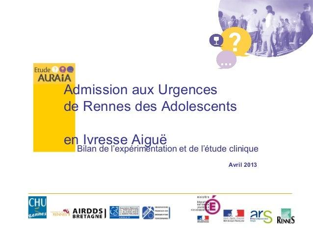 Admission aux Urgencesde Rennes des Adolescentsen Ivresse AiguëBilan de l'expérimentation et de l'étude cliniqueAvril 2013