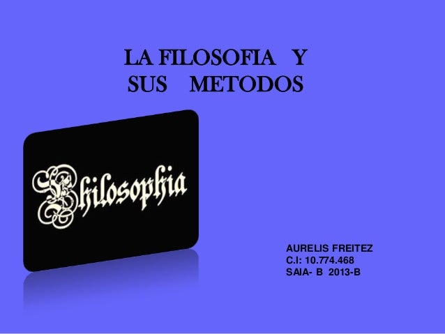 LA FILOSOFIA Y SUS METODOS  AURELIS FREITEZ C.I: 10.774.468 SAIA- B 2013-B