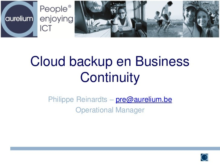 Cloud backup en Business       Continuity  Philippe Reinardts – pre@aurelium.be           Operational Manager             ...