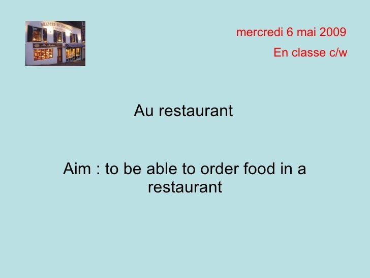Aim : to be able to order food in a restaurant mardi 9 juin 2009 En classe c/w Au restaurant