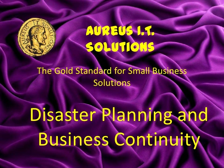 Aureus I.T.           SolutionsThe Gold Standard for Small Business             SolutionsDisaster Planning and Business Co...