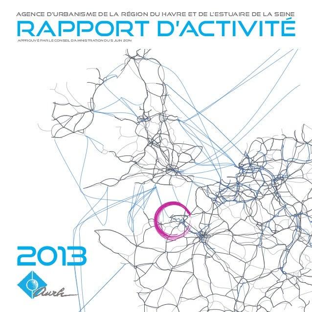 2013 RAPPORT D'ACTIVITé agence d'urbanisme de la région du havre et de l'estuaire de la seine APPROUVÉ PAR LE conseil d'am...