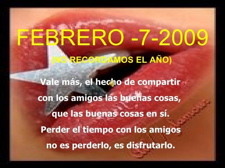 FEBRERO -7-2009 (NO RECORDAMOS EL AÑO) Vale más, el hecho de compartir  con los amigos las buenas cosas,  que las buenas c...