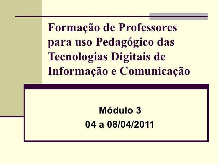 Formação de Professores para uso Pedagógico das Tecnologias Digitais de Informação e Comunicação Módulo 3 04 a 08/04/2011