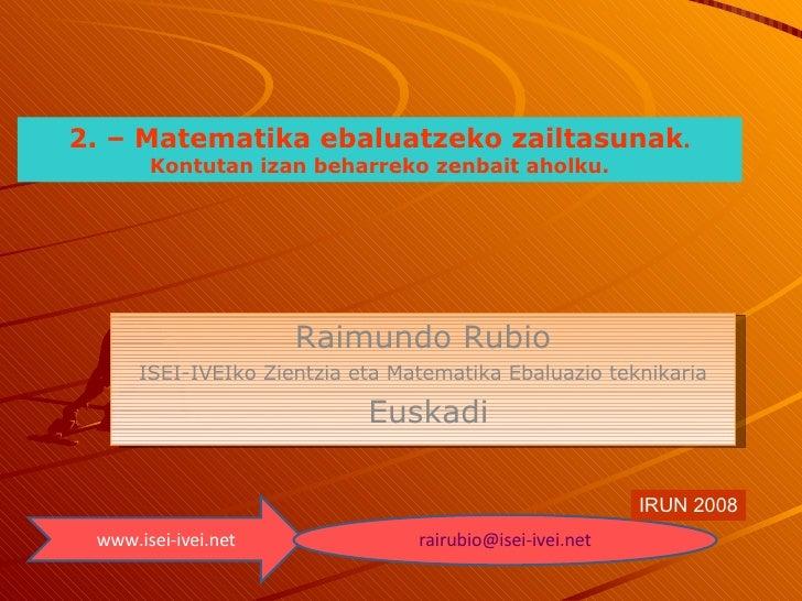 Raimundo Rubio ISEI-IVEIko Zientzia eta Matematika Ebaluazio teknikaria Euskadi www.isei-ivei.net [email_address] IRUN 200...