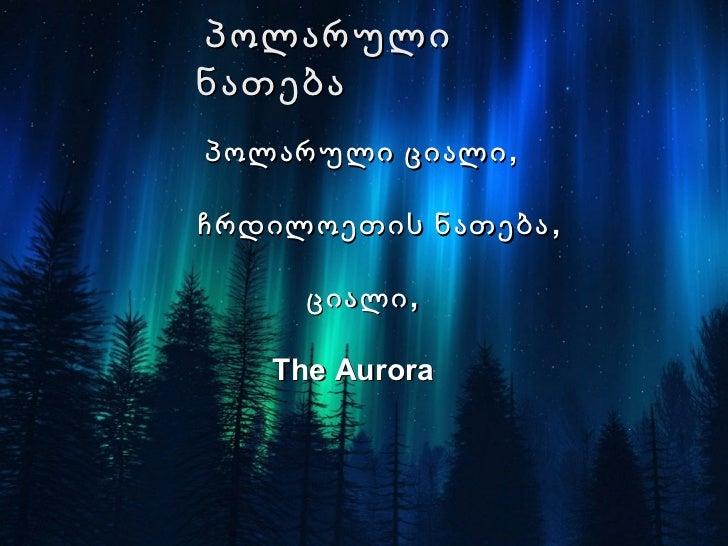 პოლარულინათებაპოლარული ციალი ,ჩრდილოეთის ნათება ,     ციალი ,   The Aurora
