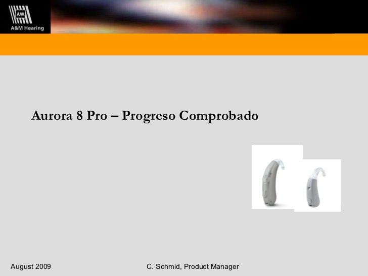 Aurora 8 Pro – Progreso Comprobado August 2009 C. Schmid, Product Manager