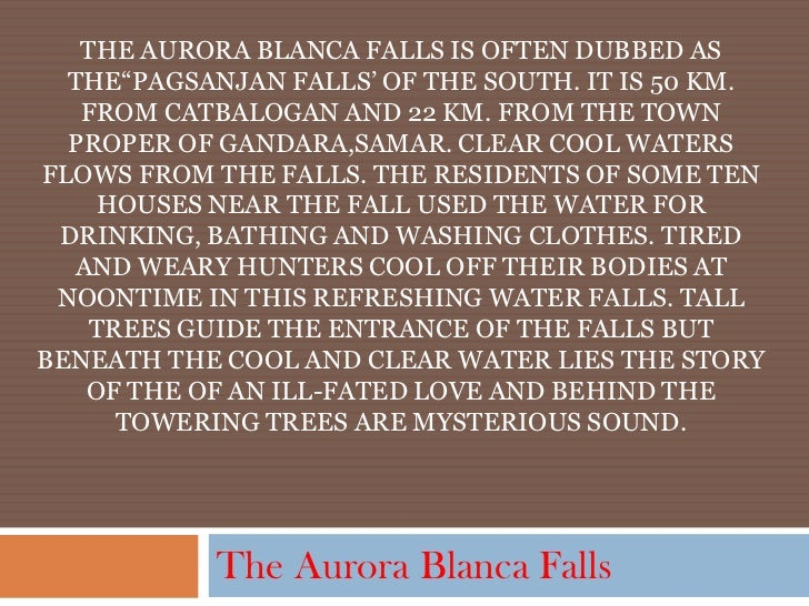 "THE AURORA BLANCA FALLS IS OFTEN DUBBED AS  THE""PAGSANJAN FALLS' OF THE SOUTH. IT IS 50 KM.   FROM CATBALOGAN AND 22 KM. F..."
