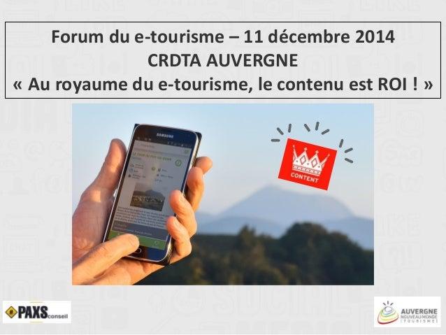 Forum du e-tourisme – 11 décembre 2014 CRDTA AUVERGNE « Au royaume du e-tourisme, le contenu est ROI ! »