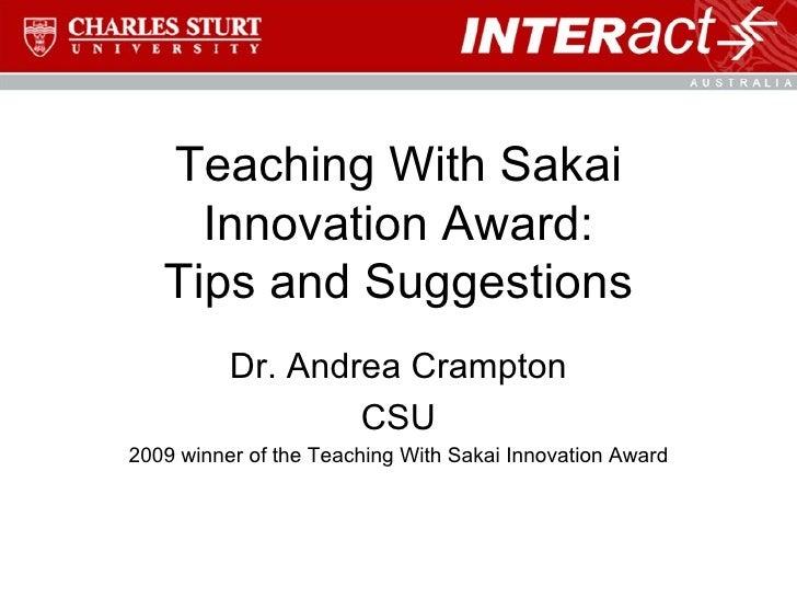 Teaching With Sakai Innovation Award: Tips and Suggestions Dr. Andrea Crampton CSU 2009 winner of the Teaching With Sakai ...