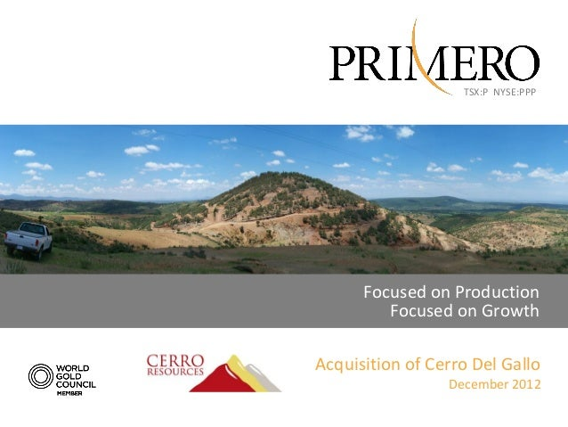 TSX:P NYSE:PPP      Focused on Production         Focused on GrowthAcquisition of Cerro Del Gallo                 December...