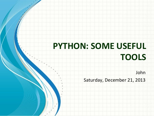PYTHON: SOME USEFUL TOOLS John Saturday, December 21, 2013