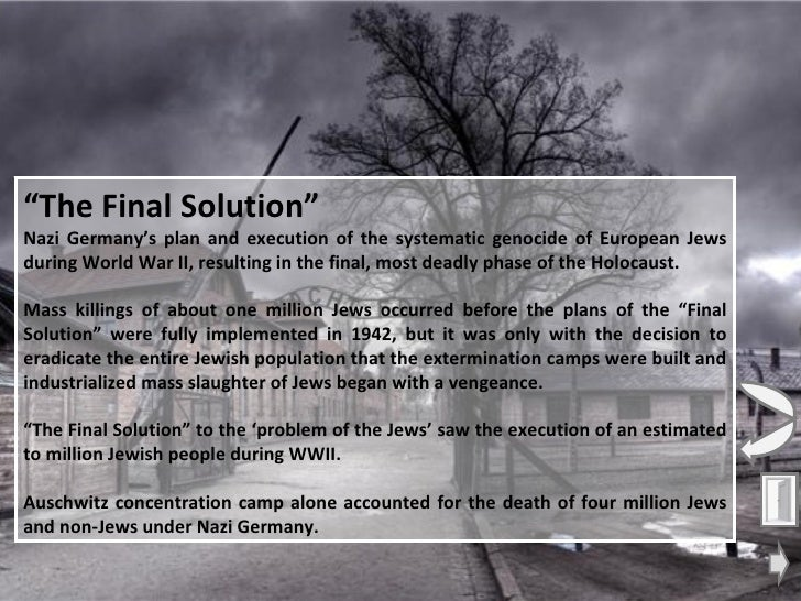 """the final solution was nazis plan during world war ii to exterminate the the jewish population After years of nazi rule in germany, during which jews were consistently persecuted, hitler's """"final solution""""–now known as the holocaust–came to fruition under the cover of world war."""