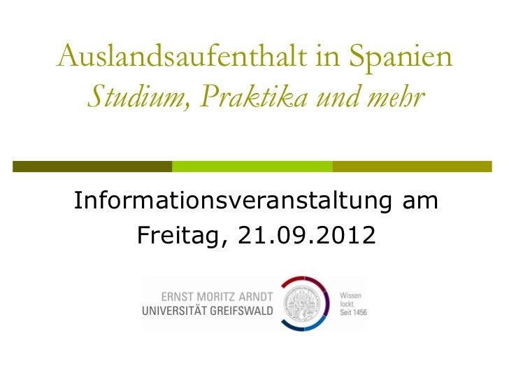 Auslandsaufenthalt in Spanien Studium, Praktika und mehr Informationsveranstaltung am      Freitag, 21.09.2012