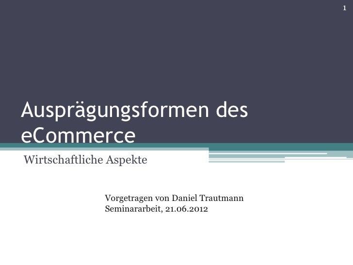 1Ausprägungsformen deseCommerceWirtschaftliche Aspekte               Vorgetragen von Daniel Trautmann               Semina...