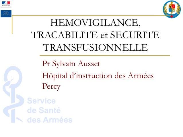 HEMOVIGILANCE, TRACABILITE et SECURITE TRANSFUSIONNELLE Pr Sylvain Ausset Hôpital d'instruction des Armées Percy