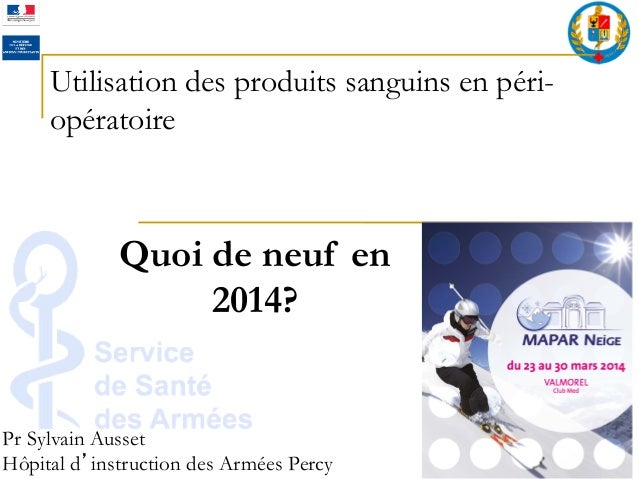 Utilisation des produits sanguins en péri- opératoire Pr Sylvain Ausset Hôpital d instruction des Armées Percy Quoi de neu...