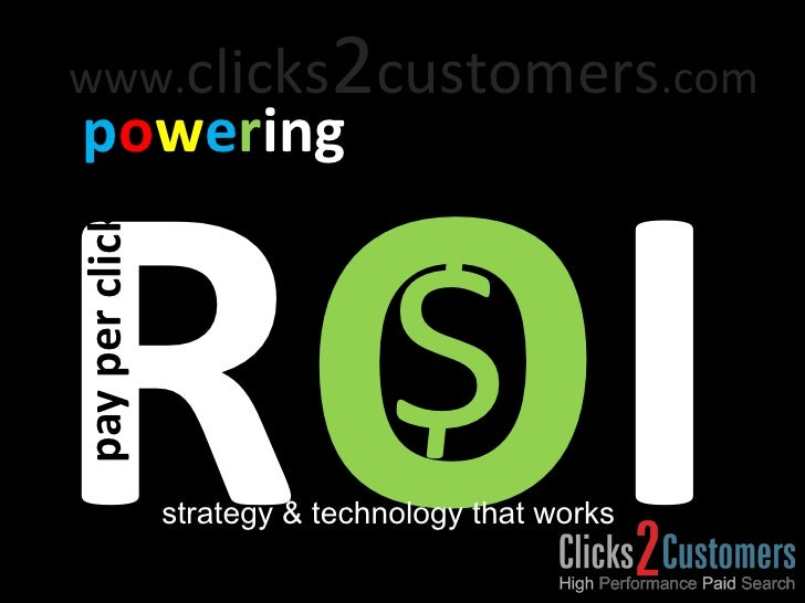 R O I p o w e r ing $ strategy & technology that works pay per click www. clicks 2 customers .com