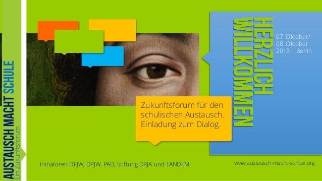 07. Oktober/ 08. Oktober 2013   Berlin  Zukunftsforum für den schulischen Austausch. Einladung zum Dialog.  Initiatoren DF...