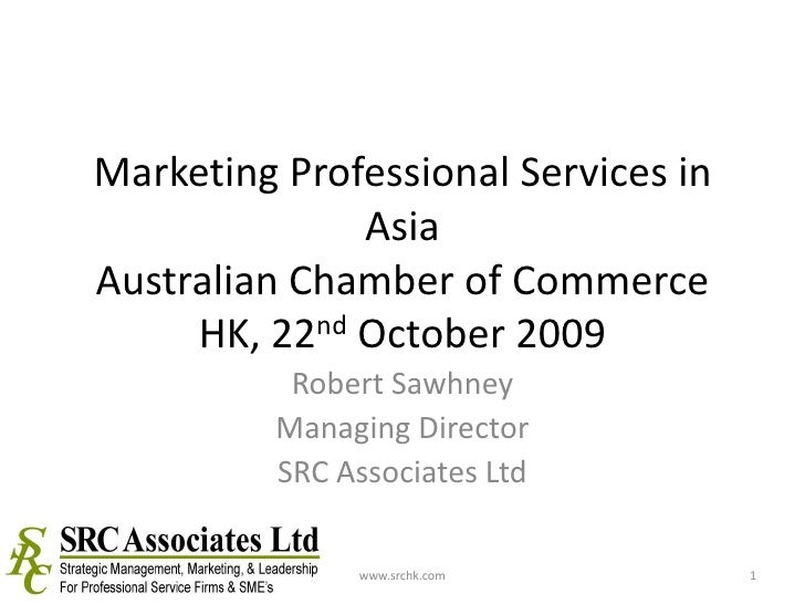 Marketing Professional Services in AsiaAustralian Chamber of Commerce HK, 22nd October 2009<br />Robert Sawhney<br />Manag...
