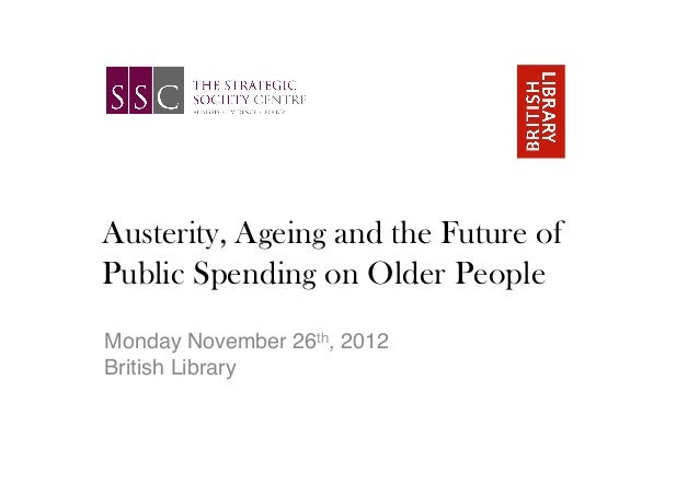 Austerity, Ageing and the Future ofPublic Spending on Older People!!Monday November 26th, 2012 !British Library!