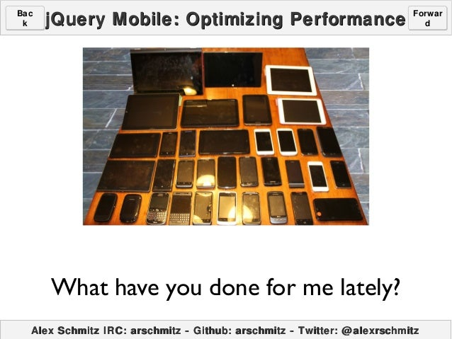 Bac k  jQuery Mobile: Optimizing Performance  Forwar d  What have you done for me lately? Alex Schmitz IRC: arschmitz - Gi...