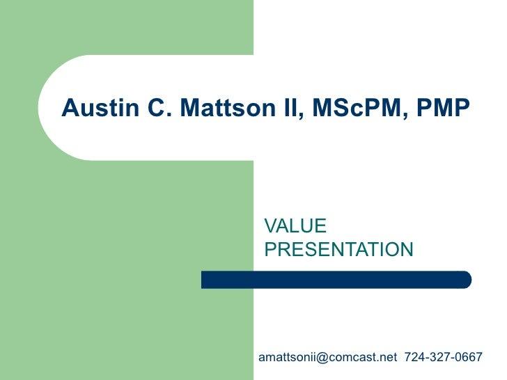Austin C. Mattson II, MScPM, PMP VALUE PRESENTATION amattsonii@comcast.net  724-327-0667
