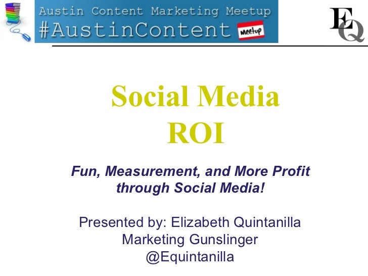 Social Media ROI - Presented at September's Austin Content Marketing Meetup by Marketing Gunslinger, Elizabeth Quintanilla
