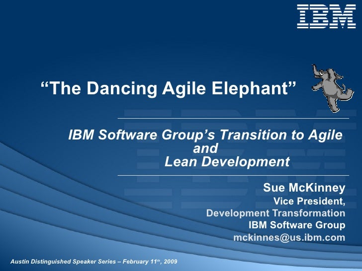 """ The Dancing Agile Elephant"" Sue McKinney Vice President, Development Transformation IBM Software Group [email_address] <..."