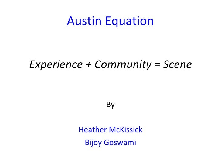 Austin Equation <ul><li>Experience + Community = Scene </li></ul><ul><li>By </li></ul><ul><li>Heather McKissick </li></ul>...