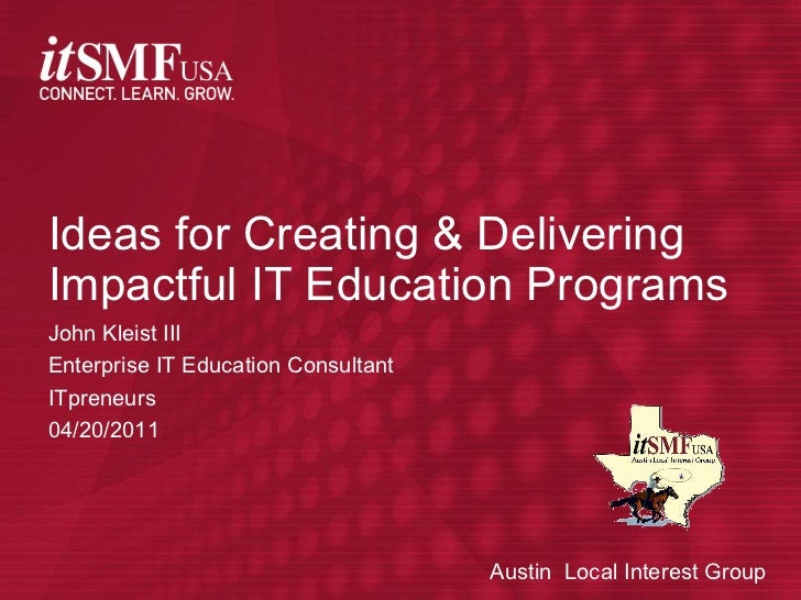 John Kleist III Enterprise IT Education Consultant ITpreneurs 04/20/2011 Ideas for Creating & Delivering Impactful IT Educ...