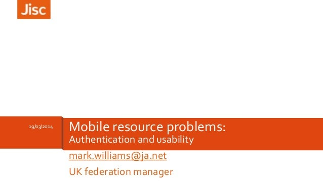 Authentication and usability mark.williams@ja.net UK federation manager 19/03/2014 Mobile resource problems: