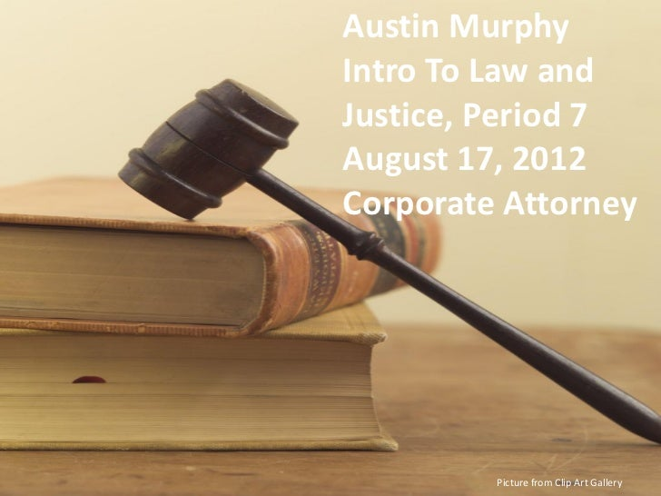 Austin MurphyIntro To Law andJustice, Period 7August 17, 2012Corporate Attorney         Picture from Clip Art Gallery