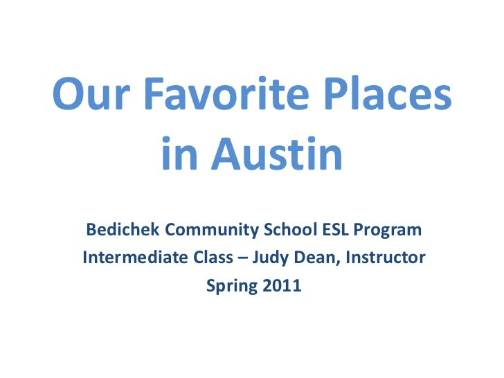 Our Favorite Placesin Austin<br />Bedichek Community School ESL Program<br />Intermediate Class – Judy Dean, Instructor<br...
