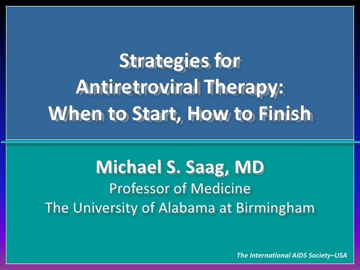 Strategies forAntiretroviral Therapy:When to Start, How to Finish <br />Michael S. Saag, MDProfessor of MedicineThe Univer...