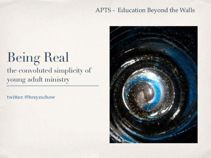 APTS - Education Beyond the WallsBeing Realthe convoluted simplicity ofyoung adult ministrytwitter: @breyeschow