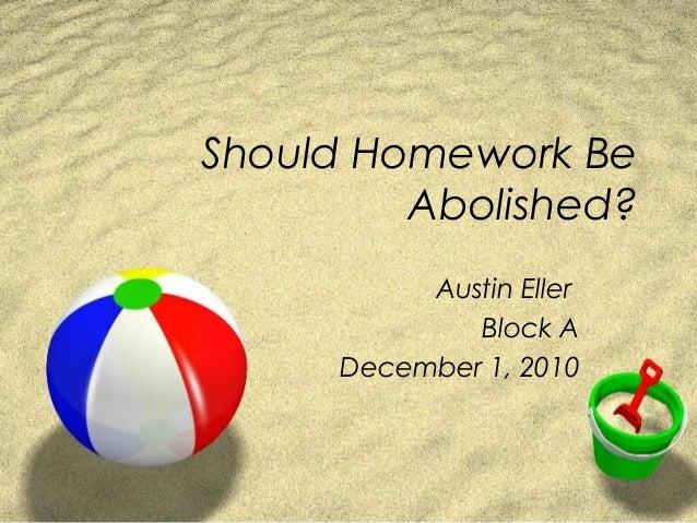 Should Homework Be Abolished? Austin Eller Block A December 1, 2010
