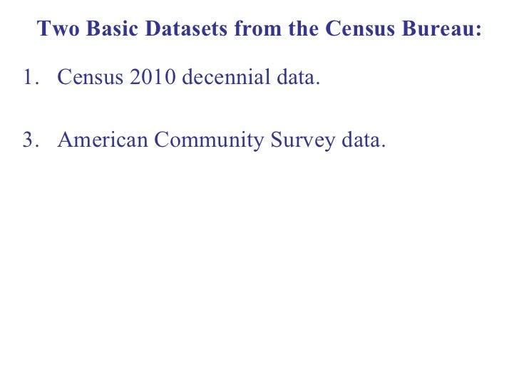 Two Basic Datasets from the Census Bureau: <ul><li>Census 2010 decennial data.  </li></ul><ul><li>American Community Surve...