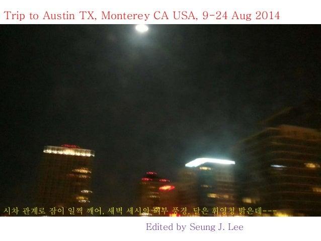 Trip to Austin TX, Monterey CA USA, 9-24 Aug 2014  시차 관계로 잠이 일찍 깨어, 새벽 세시의 외부 풍경, 달은 휘영청 밝은데---  Edited by Seung J. Lee