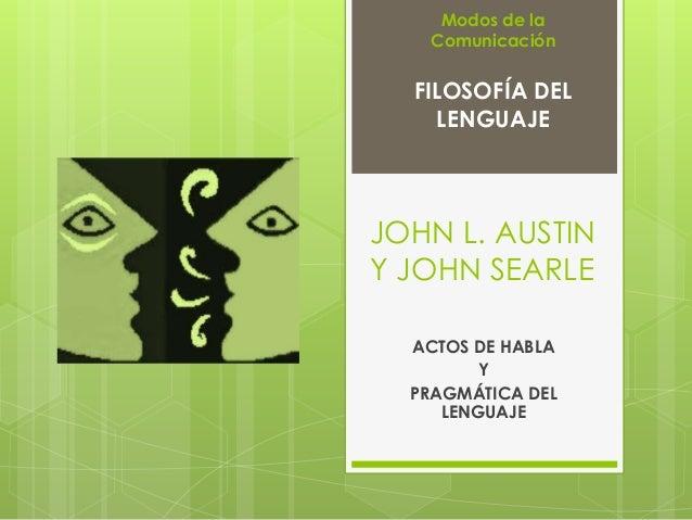 JOHN L. AUSTIN Y JOHN SEARLE ACTOS DE HABLA Y PRAGMÁTICA DEL LENGUAJE FILOSOFÍA DEL LENGUAJE Modos de la Comunicación