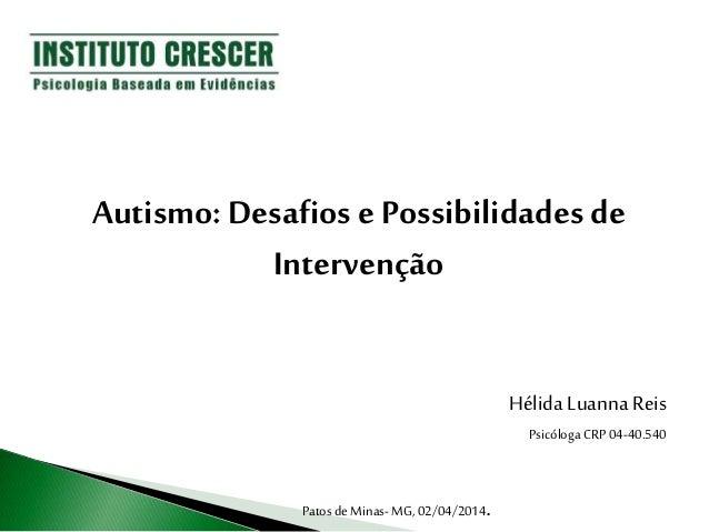 Autismo: Desafios ePossibilidades de Intervenção Hélida Luanna Reis Psicóloga CRP 04-40.540 Patos deMinas- MG, 02/04/2014.
