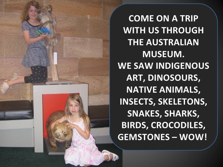 COME ON A TRIP WITH US THROUGH THE AUSTRALIAN MUSEUM. WE SAW INDIGENOUS ART, DINOSOURS, NATIVE ANIMALS, INSECTS, SKELETONS...