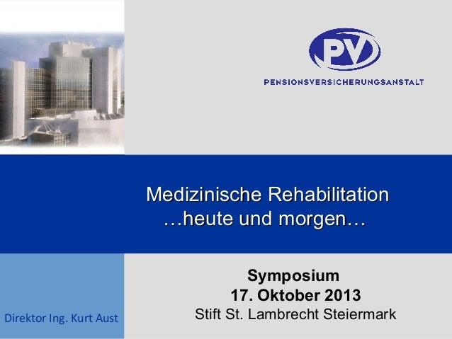 Medizinische Rehabilitation …heute und morgen… Symposium 17. Oktober 2013 Direktor Ing. Kurt Aust  Stift St. Lambrecht Ste...