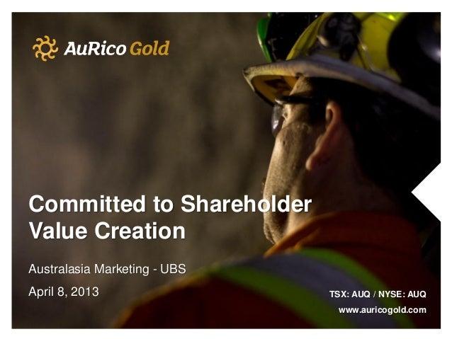 Committed to ShareholderValue CreationAustralasia Marketing - UBSApril 8, 2013                 TSX: AUQ / NYSE: AUQ       ...