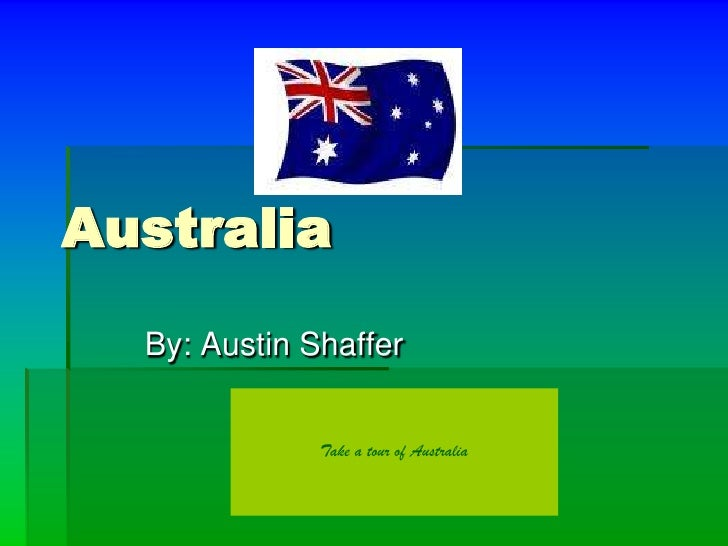 Australia   By: Austin Shaffer                 Take a tour of Australia
