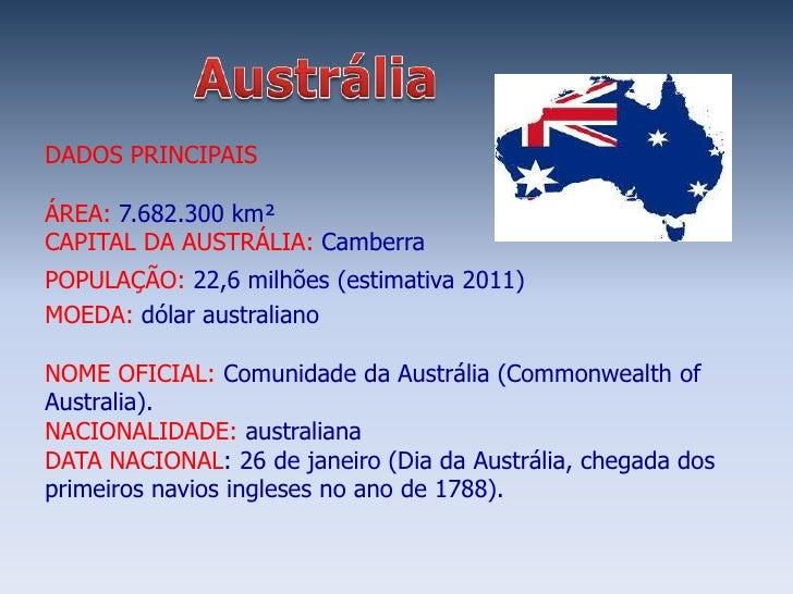 DADOS PRINCIPAISÁREA: 7.682.300 km²CAPITAL DA AUSTRÁLIA: CamberraPOPULAÇÃO: 22,6 milhões (estimativa 2011)MOEDA: dólar aus...