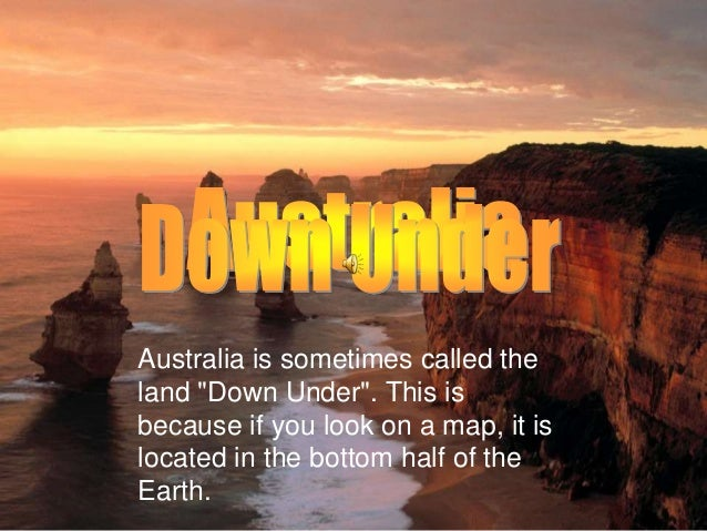"Australia is sometimes called the land ""Down Under"". This is because if you look on a map, it is located in the bottom hal..."